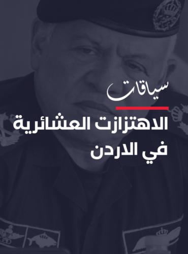 الأردن.. اهتزازات في الحالة العشائرية وسط تراجع حاد في الوضع السياسي والاقتصادي